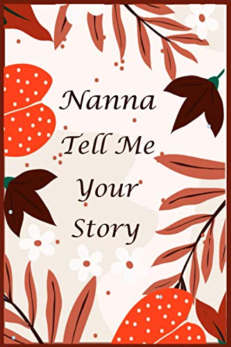 Nanna Tell Me Your Story: 130+ Questions For Your Nanna To Share Her Life And Thoughts: Memory Journal for Nanna to Fill And Give Back, A Keepsake Book For Your Grandchildren