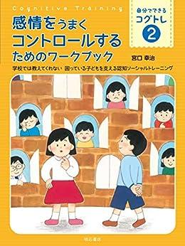 [宮口 幸治, 宮口 円]の感情をうまくコントロールするためのワークブック――学校では教えてくれない 困っている子どもを支える認知ソーシャルトレーニング 自分でできるコグトレ