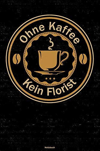 Ohne Kaffee kein Florist Notizbuch: Florist Journal DIN A5 liniert 120 Seiten Flora Geschenk