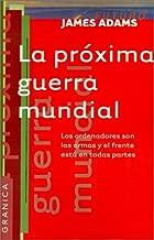 La Proxima Guerra Mundial: Los Ordenadores Son las Armas y el Frente Esta en Todas Partes (Spanish Edition)