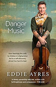 Danger Music: How teaching the cello to children in Afghanistan led to a self-discovery almost too hard to bear by [Eddie Ayres]