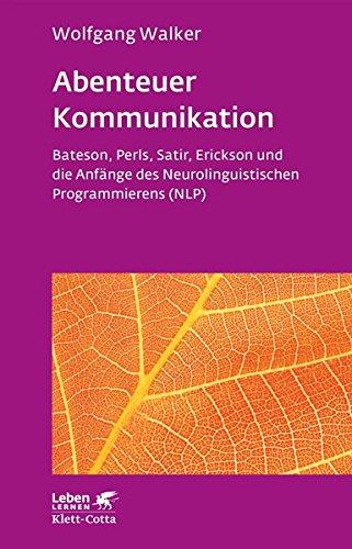 Abenteuer Kommunikation: Bateson, Perls, Satir, Erickson und die Anfänge des Neurolinguistischen Programmierens (NLP)