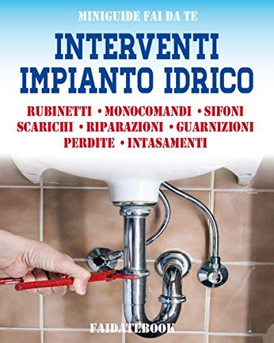 Interventi impianto idrico: Rubinetti - Monocomandi - Sifoni - Scarichi - Riparazioni - Guarnizioni - Perdite - Intasamenti (Miniguide fai da te) (Italian Edition)
