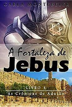 A Fortaleza de Jebus (As Crônicas de Adulão Livro 4) por [Carla Montebeler]