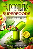 The Superpowers of Superfoods: Eat Your Way to Better Health Using the Natural Power of Food