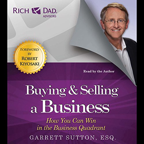 Buying and Selling a Business: How You Can Win in the Business Quadrant     Rich Dad Advisors              By:                                                                                                                                 Garrett Sutton                               Narrated by:                                                                                                                                 Garrett Sutton                      Length: 5 hrs and 53 mins     86 ratings     Overall 4.3