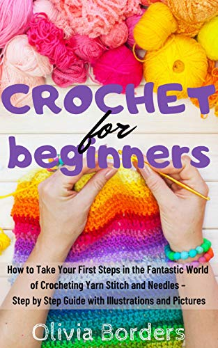 Crochet for Beginners: How to Take Your First Steps in the Fantastic World of Crocheting Yarn Stitch and Needles - Step by Step Guide with Illustration ... Techniques Stitches and Patterns Book 1)