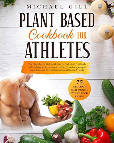 Plant Based Cookbook For Athletes: The Plant-Based Diet Meal Plan To Fuel Your Workouts With 75 High-Protein Vegan Recipes To Increase Muscle Mass, Improve Performance, Strength, And Vitality: 1