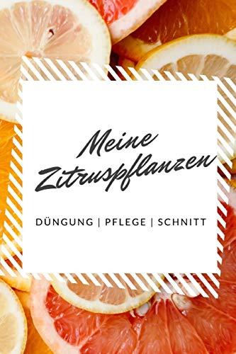 Meine Zitruspflanzen Düngung | Pflege | Schnitt: Notizbuch für Zitronenbaum-Gärner zum Aufschreiben von Düngung, Schnitt, Wasserbedarf, Standort, etc.