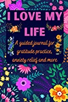 I love my life A guided journal for gratitude practice, anxiety relief and more: Gratitude Journal for Men, Women, Kids, everyone - A daily exercise notebook to practice gratitude, meditation, breathing techniques, visualisation, positive affirmations