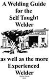 A Welding Guide for the Self Taught Welder as well as the more Experienced Welder