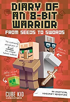 Diary of an 8-Bit Warrior  From Seeds to Swords  An Unofficial Minecraft Adventure