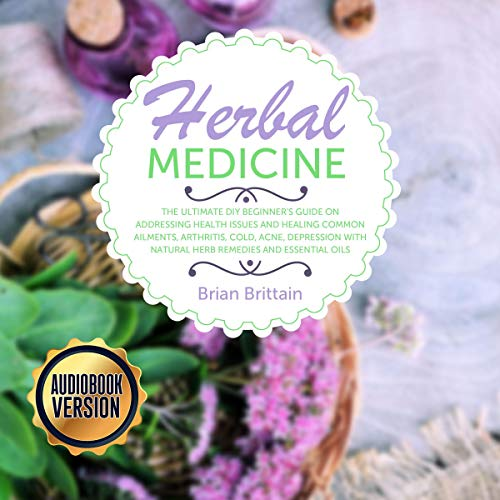 Herbal Medicine : Ultimate DIY Beginner's Guide on Addressing Health Issues and Healing Common Ailments, Arthritis, Cold, Acne, Depression with Natural Herb Remedies and Essential Oils Titelbild