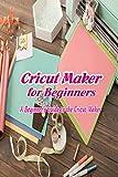 Cricut Maker for Beginners: A Beginner's Guide to the Cricut Maker: Cricut Maker Tips and Tricks (English Edition)