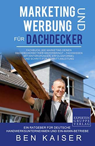 Marketing und Werbung für Dachdecker: Fachbuch: Wie Marketing Deinen Dachdeckerbetrieb weiterbringt – Fachwissen mit Hintergründen, Erfolgsformel und Schritt-für-Schritt-Anleitung