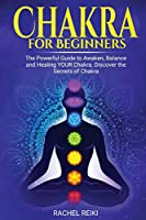 Chakra for Beginners: The Powerful Guide to Awaken, Balance and Healing YOUR Chakra. Discover the Secrets of Chakra