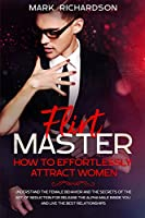 Flirt Master: Understand The Female Behavior and The Secrets of The Art of Seduction for Release The Alpha Male Inside of You and Live The Best Relationships