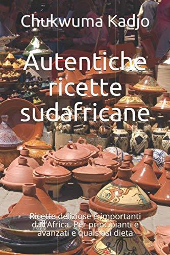 Autentiche ricette sudafricane: Ricette deliziose e importanti dall'Africa. Per principianti e avanzati e qualsiasi dieta