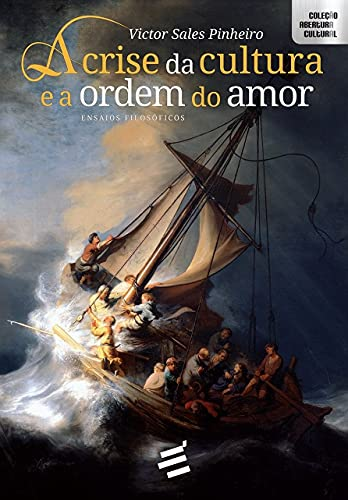 A Crise da Cultura e a Ordem do Amor - Ensaios Filosóficos