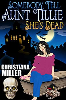 [Christiana Miller]のSomebody Tell Aunt Tillie She's Dead (The Toad Witch Mysteries Book 1) (English Edition)