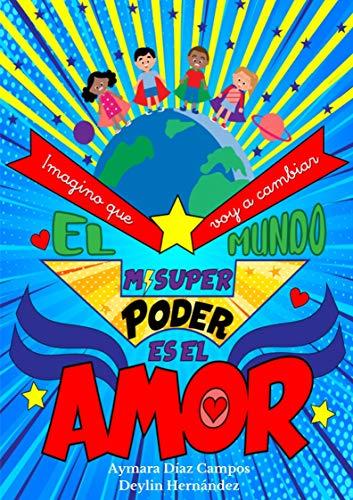 Mi Súper Poder es el Amor: imagino que voy a cambiar el mundo: Libro infantil de afirmaciones positivas para pequeños héroes