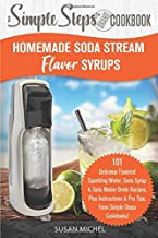 Homemade Soda Stream Flavor Syrups, A Simple Steps Brand Cookbook: 101 Delicious Flavored Sparkling Water, Soda Syrup & Soda Maker Drink Recipes, Plus ... Steps! (Sodastream Flavor, Soda Machine)