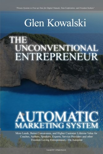 Unconventional Entrepreneur Automatic Marketing System: More Leads, Better Conversions, and Higher Customer Lifetime Value for Coaches, Authors, ... Entrepreneur Automatic Independence System)
