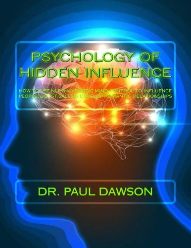 Psychology of Hidden Influence: How to Use Nlp & Hypnotic Mind Control to Influence People, Boost Sales & Develop Romantic Relationships
