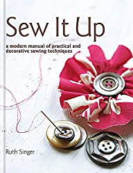 Sew It Up: A Modern Manual of Practical and Decorative Sewing by Ruth Singer