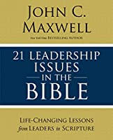 21 Leadership Issues in the Bible: Life-Changing Lessons from Leaders in Scripture