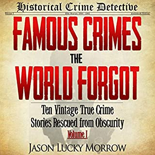 Ten Vintage True Crime Stories Rescued from Obscurity     Famous Crimes the World Forgot, Book 1              Written by:                                                                                                                                 Jason Lucky Morrow                               Narrated by:                                                                                                                                 Charles Huddleston                      Length: 7 hrs and 37 mins     1 rating     Overall 5.0