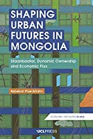 Shaping Urban Futures in Mongolia: Ulaanbaatar, Dynamic Ownership and Economic Flux (Economic Exposures in Asia)