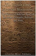 The Greatest Cities of Ancient Mesopotamia: The History of Babylon, Nineveh, Ur, Uruk, Persepolis, Hattusa, and Assur