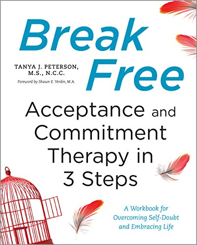 Break Free: Acceptance and Commitment Therapy in 3 Steps: A Workbook for Overcoming Self-Doubt and Embracing Life