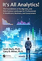 It's All Analytics!: The Foundations of Al, Big Data and Data Science Landscape for Professionals in Healthcare, Business, and Government Front Cover