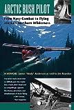 Arctic Bush Pilot: From Navy Combat to Flying Alaska's Northern Wilderness