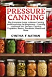 Pressure Canning: The Complete Guide to Home Canning and Preserving for Beginners Canning Cookbook and Recipes, Canning Vegetables, Beans, Tomatoes, Meats and More.