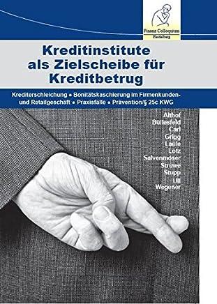 Kreditinstitute als Zielscheibe für Kreditbetrug: Krediterschleichung - Bonitätskaschierung im Firmenkunden- und Retailgeschäft - Praxisfälle - Prävention/§ 25c KWG