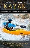 REMA TU PROPIO KAYAK. GUÍA DEFINITIVA SOBRE EL ARTE DEL KAYAK : Manual básico para que adquirir las habilidades para iniciarte en kayak. Para pescadores, travesías en el mar o hacer kayak de recreo