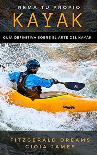 REMA TU PROPIO KAYAK. GUÍA DEFINITIVA SOBRE EL ARTE DEL KAYAK : Manual básico para que adquirir las habilidades para iniciarte en kayak. Para pescadores, ... o hacer kayak de recreo (Spanish Edition)