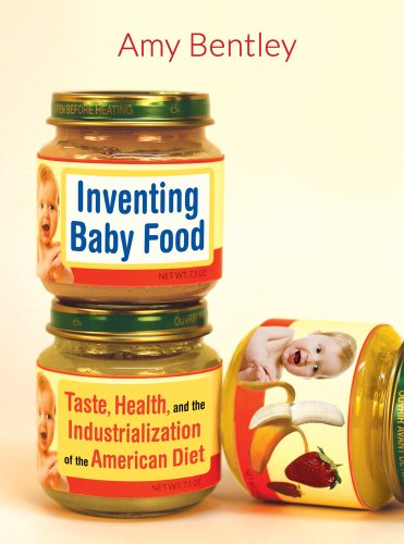 Inventing Baby Food: Taste, Health, and the Industrialization of the American Diet (Volume 51) (California Studies in Fo