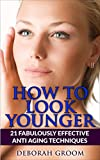 How To Look Younger: 21 Fabulously Effective Anti Aging & Skin Care Techniques (How to Look Younger - Anti Aging Techniques That Work Book 2)