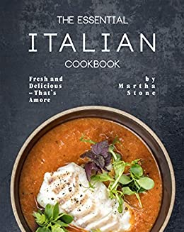 The Essential Italian Cookbook: Fresh and Delicious – That's Amore by [Martha Stone]