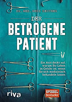 Der betrogene Patient: Ein Arzt deckt auf, warum Ihr Leben in Gefahr ist, wenn Sie sich medizinisch behandeln lassen (German Edition) van [Gerd Reuther]