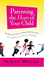 Parenting the Heart of Your Child: Teaching Your Kids to Make Good Decisions Even When No One Is Looking