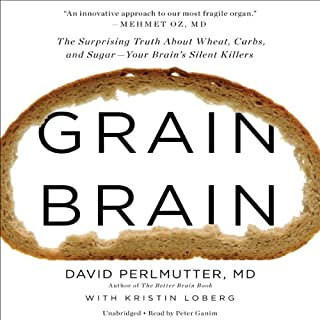 Grain Brain     The Surprising Truth About Wheat, Carbs, and Sugar - Your Brain's Silent Killers              By:                                                                                                                                 David Perlmutter,                                                                                        Kristin Loberg                               Narrated by:                                                                                                                                 Peter Ganim                      Length: 9 hrs and 18 mins     169 ratings     Overall 4.6