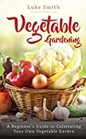Vegetable Gardening: A Beginner's Guide to Cultivating Your Own Vegetable Garden