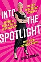 Into the Spotlight: Step up your online visibility, become a rock star in your industry and make your business thrive