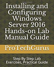 Installing and Configuring Windows Server 2016 Hands-on Lab Manual Guide: Step By Step Lab Exercises, Practical Guide