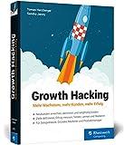 Growth Hacking: Mehr Wachstum, mehr Kunden, mehr Erfolg. Der Praxisratgeber für...